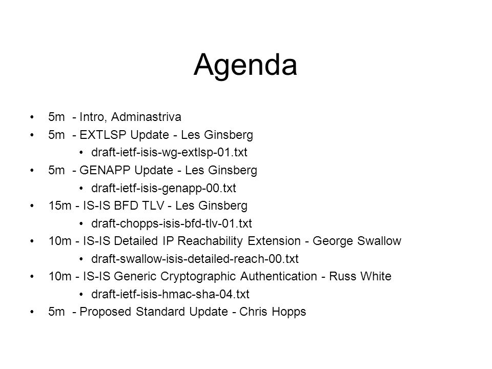 Agenda 5m - Intro, Adminastriva 5m - EXTLSP Update - Les Ginsberg draft-ietf-isis-wg-extlsp-01.txt 5m - GENAPP Update - Les Ginsberg draft-ietf-isis-genapp-00.txt 15m - IS-IS BFD TLV - Les Ginsberg draft-chopps-isis-bfd-tlv-01.txt 10m - IS-IS Detailed IP Reachability Extension - George Swallow draft-swallow-isis-detailed-reach-00.txt 10m - IS-IS Generic Cryptographic Authentication - Russ White draft-ietf-isis-hmac-sha-04.txt 5m - Proposed Standard Update - Chris Hopps