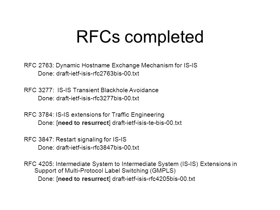 RFCs completed RFC 2763: Dynamic Hostname Exchange Mechanism for IS-IS Done: draft-ietf-isis-rfc2763bis-00.txt RFC 3277: IS-IS Transient Blackhole Avoidance Done: draft-ietf-isis-rfc3277bis-00.txt RFC 3784: IS-IS extensions for Traffic Engineering Done: [need to resurrect] draft-ietf-isis-te-bis-00.txt RFC 3847: Restart signaling for IS-IS Done: draft-ietf-isis-rfc3847bis-00.txt RFC 4205: Intermediate System to Intermediate System (IS-IS) Extensions in Support of Multi-Protocol Label Switching (GMPLS) Done: [need to resurrect] draft-ietf-isis-rfc4205bis-00.txt