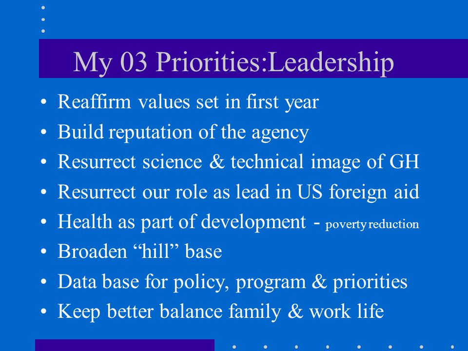 My 03 Priorities:Leadership Reaffirm values set in first year Build reputation of the agency Resurrect science & technical image of GH Resurrect our role as lead in US foreign aid Health as part of development - poverty reduction Broaden hill base Data base for policy, program & priorities Keep better balance family & work life