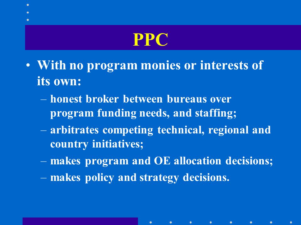 PPC With no program monies or interests of its own: –honest broker between bureaus over program funding needs, and staffing; –arbitrates competing technical, regional and country initiatives; –makes program and OE allocation decisions; –makes policy and strategy decisions.