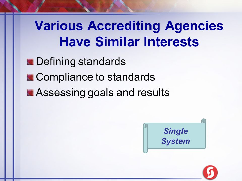 Various Accrediting Agencies Have Similar Interests Defining standards Compliance to standards Assessing goals and results Single System