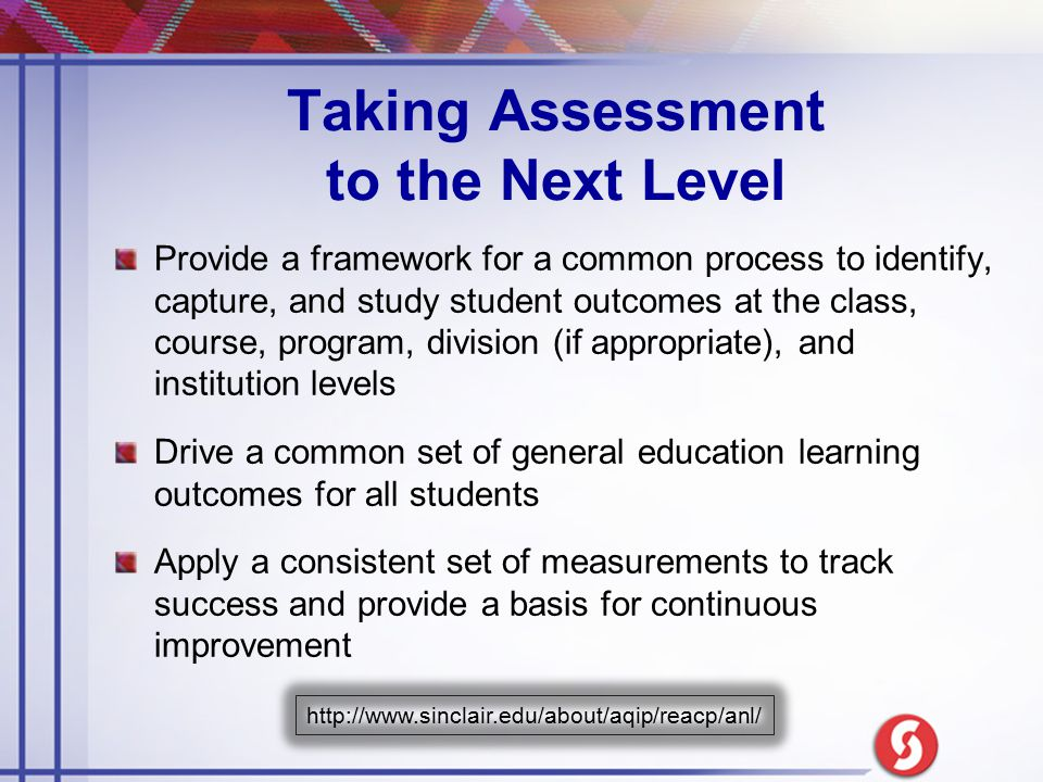 Taking Assessment to the Next Level Provide a framework for a common process to identify, capture, and study student outcomes at the class, course, pr