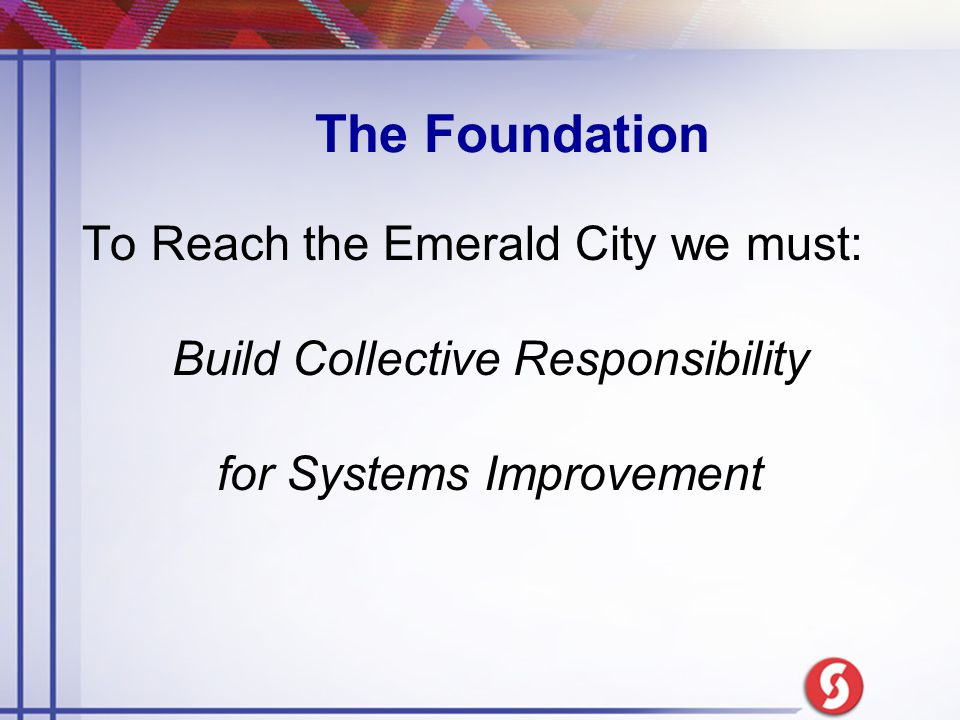 To Reach the Emerald City we must: Build Collective Responsibility for Systems Improvement The Foundation