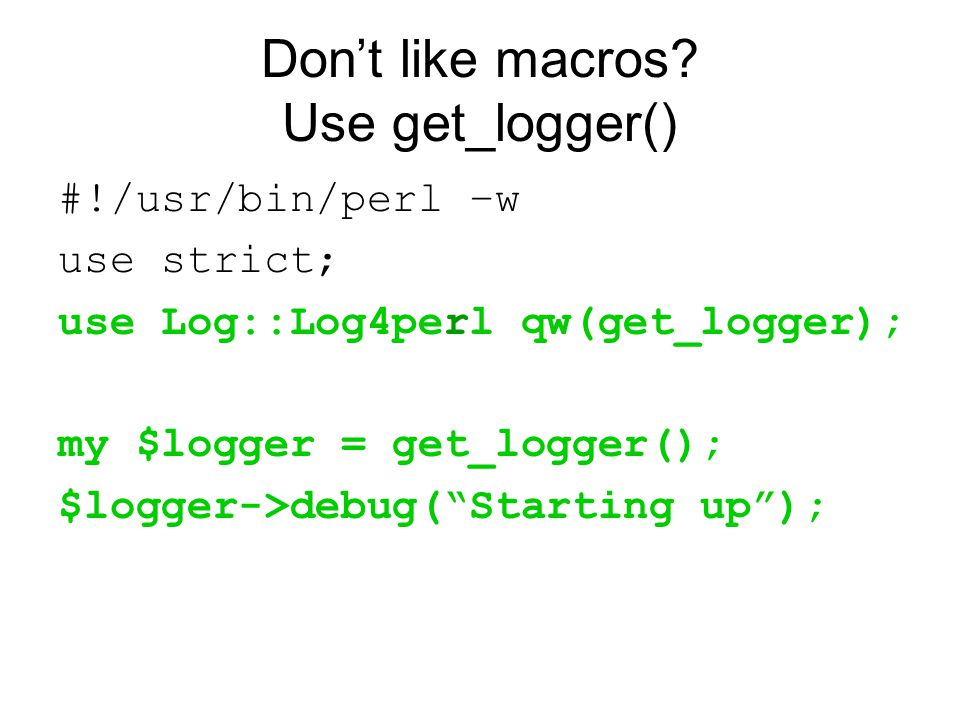 "Don't like macros? Use get_logger() #!/usr/bin/perl –w use strict; use Log::Log4perl qw(get_logger); my $logger = get_logger(); $logger->debug(""Starti"