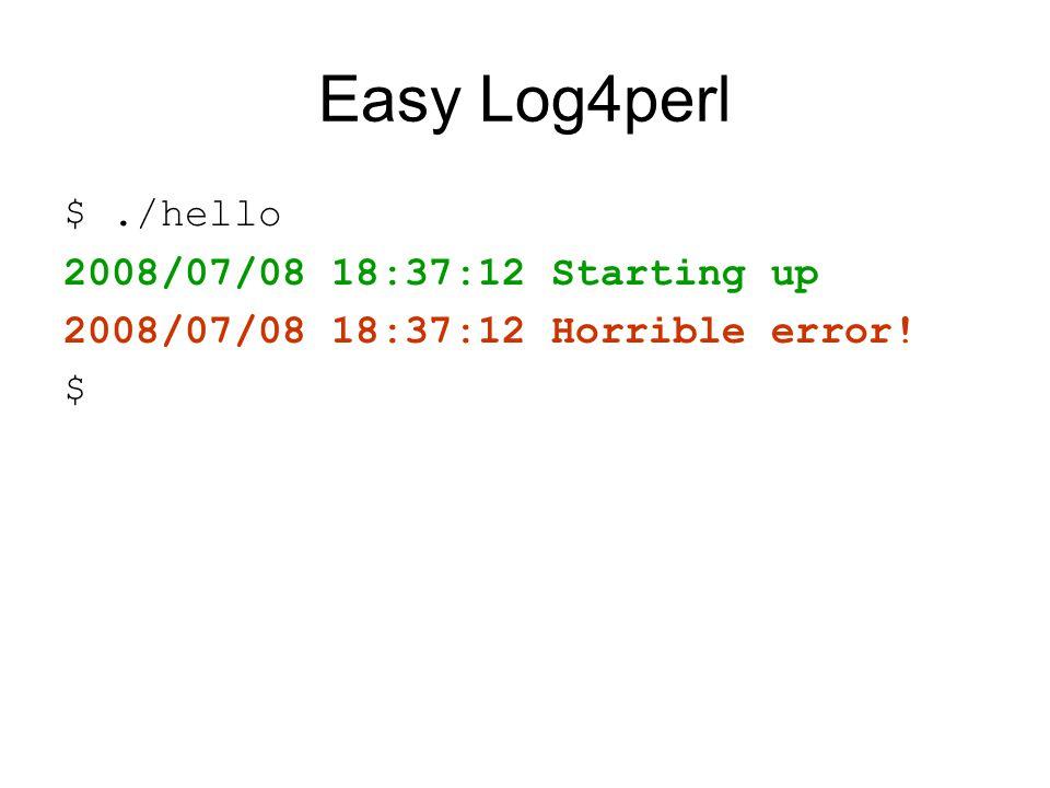 Easy Log4perl $./hello 2008/07/08 18:37:12 Starting up 2008/07/08 18:37:12 Horrible error! $