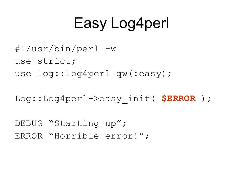 Easy Log4perl #!/usr/bin/perl –w use strict; use Log::Log4perl qw(:easy); Log::Log4perl->easy_init( $ERROR ); DEBUG Starting up ; ERROR Horrible error! ;