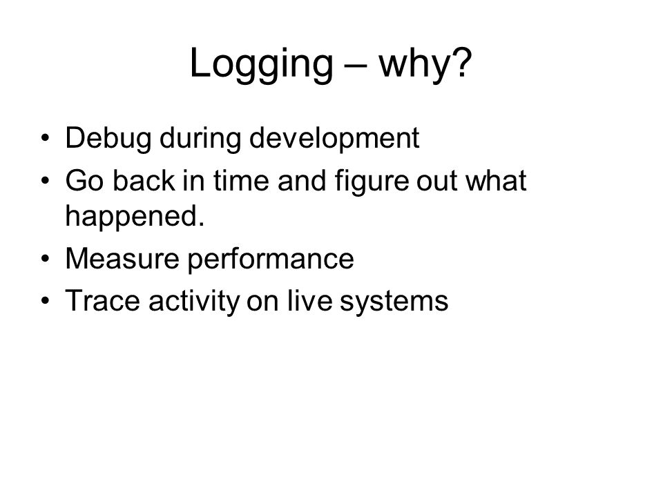 Logging – why? Debug during development Go back in time and figure out what happened. Measure performance Trace activity on live systems
