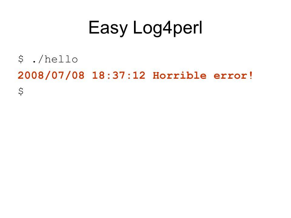 Easy Log4perl $./hello 2008/07/08 18:37:12 Horrible error! $