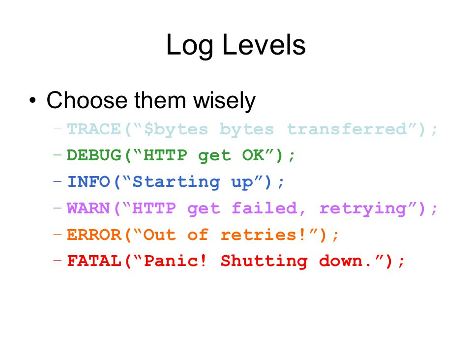 "Log Levels Choose them wisely –TRACE(""$bytes bytes transferred""); –DEBUG(""HTTP get OK""); –INFO(""Starting up""); –WARN(""HTTP get failed, retrying""); –ER"
