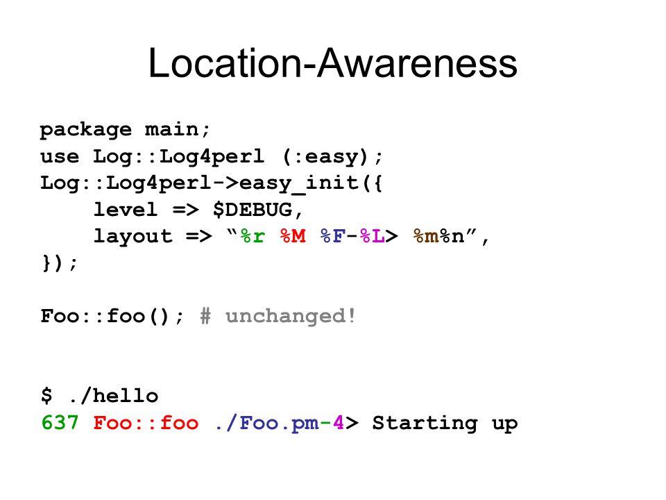 Location-Awareness package main; use Log::Log4perl (:easy); Log::Log4perl->easy_init({ level => $DEBUG, layout => %r %M %F-%L> %m%n , }); Foo::foo(); # unchanged.