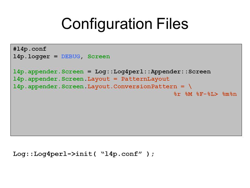 Configuration Files #l4p.conf l4p.logger = DEBUG, Screen l4p.appender.Screen = Log::Log4perl::Appender::Screen l4p.appender.Screen.Layout = PatternLayout l4p.appender.Screen.Layout.ConversionPattern = \ %r %M %F-%L> %m%n Log::Log4perl->init( l4p.conf );