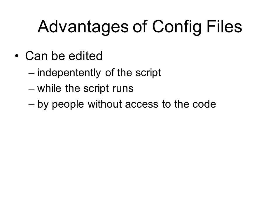 Advantages of Config Files Can be edited –indepentently of the script –while the script runs –by people without access to the code