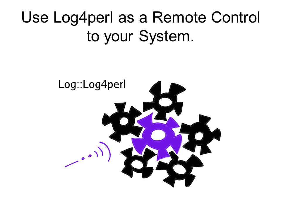 Use Log4perl as a Remote Control to your System.