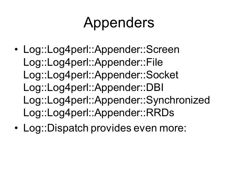 Appenders Log::Log4perl::Appender::Screen Log::Log4perl::Appender::File Log::Log4perl::Appender::Socket Log::Log4perl::Appender::DBI Log::Log4perl::Appender::Synchronized Log::Log4perl::Appender::RRDs Log::Dispatch provides even more: