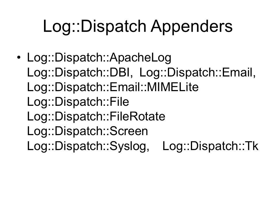 Log::Dispatch Appenders Log::Dispatch::ApacheLog Log::Dispatch::DBI, Log::Dispatch::Email, Log::Dispatch::Email::MIMELite Log::Dispatch::File Log::Dispatch::FileRotate Log::Dispatch::Screen Log::Dispatch::Syslog, Log::Dispatch::Tk