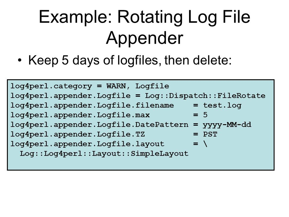 Example: Rotating Log File Appender Keep 5 days of logfiles, then delete: log4perl.category = WARN, Logfile log4perl.appender.Logfile = Log::Dispatch: