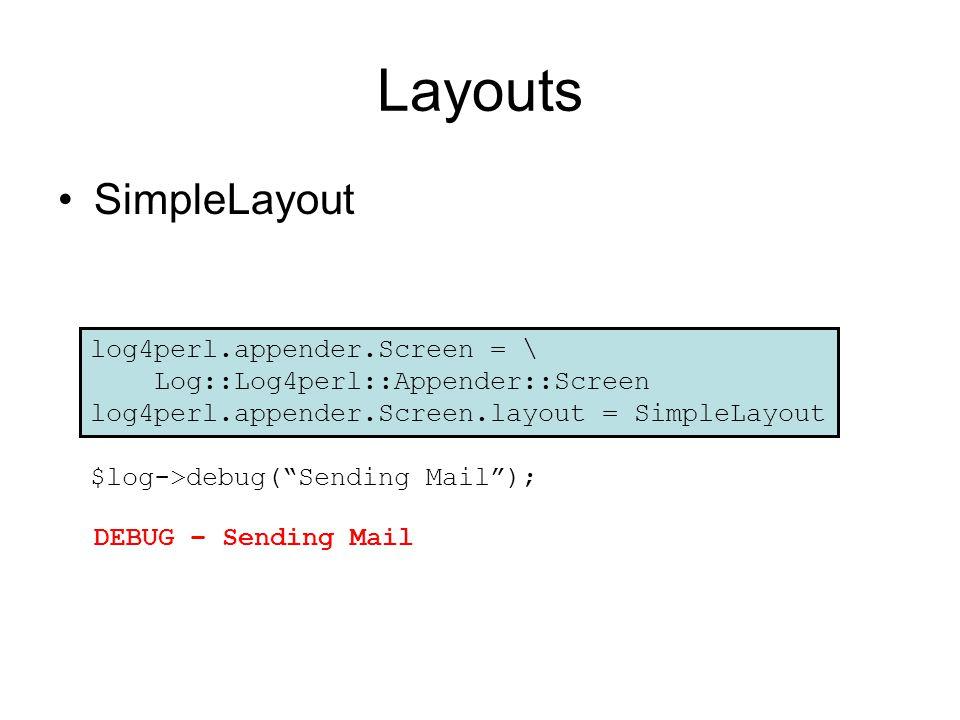Layouts SimpleLayout $log->debug( Sending Mail ); DEBUG – Sending Mail log4perl.appender.Screen = \ Log::Log4perl::Appender::Screen log4perl.appender.Screen.layout = SimpleLayout