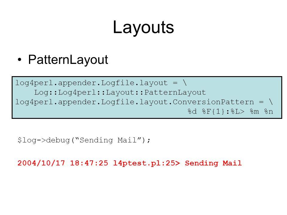 Layouts PatternLayout $log->debug( Sending Mail ); 2004/10/17 18:47:25 l4ptest.pl:25> Sending Mail log4perl.appender.Logfile.layout = \ Log::Log4perl::Layout::PatternLayout log4perl.appender.Logfile.layout.ConversionPattern = \ %d %F{1}:%L> %m %n