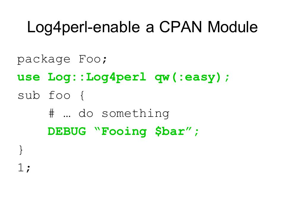 Log4perl-enable a CPAN Module package Foo; use Log::Log4perl qw(:easy); sub foo { # … do something DEBUG Fooing $bar ; } 1;