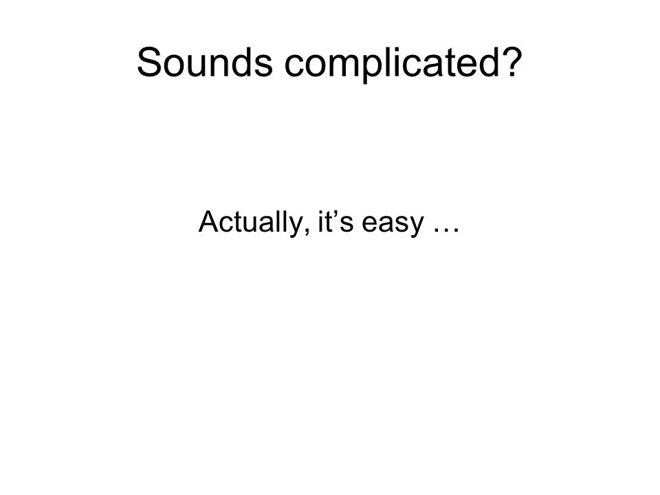 Sounds complicated? Actually, it's easy …
