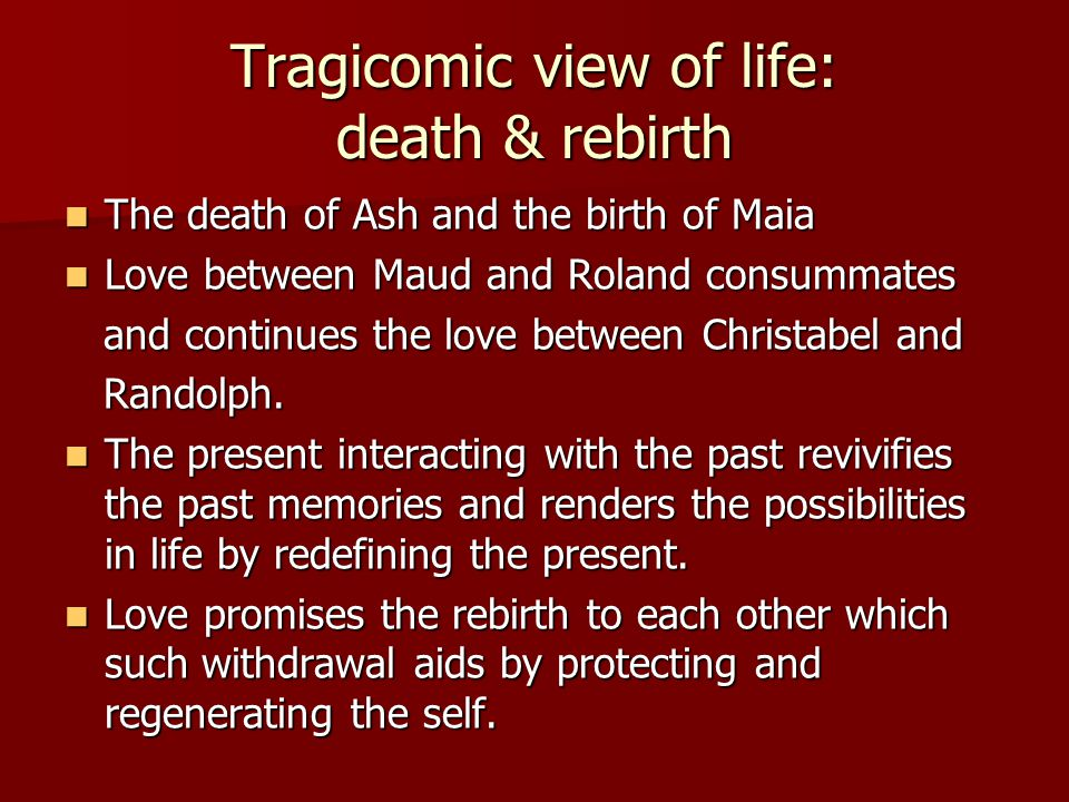 Tragicomic view of life: death & rebirth The death of Ash and the birth of Maia The death of Ash and the birth of Maia Love between Maud and Roland consummates Love between Maud and Roland consummates and continues the love between Christabel and and continues the love between Christabel and Randolph.