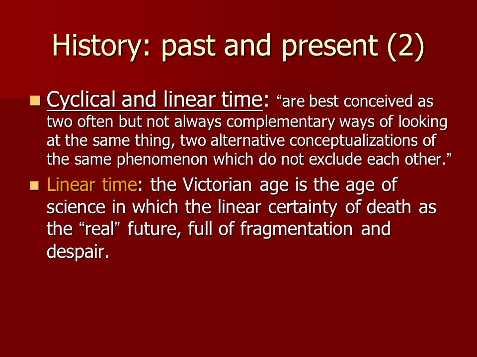 History: past and present (2) Cyclical and linear time: are best conceived as two often but not always complementary ways of looking at the same thing, two alternative conceptualizations of the same phenomenon which do not exclude each other.
