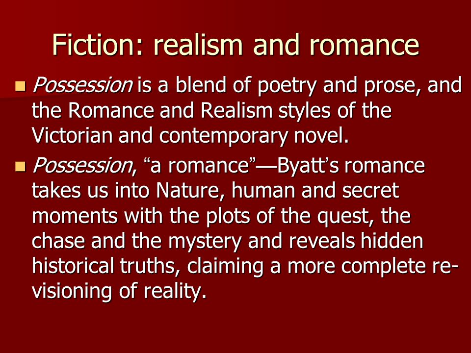 Fiction: realism and romance Possession is a blend of poetry and prose, and the Romance and Realism styles of the Victorian and contemporary novel.