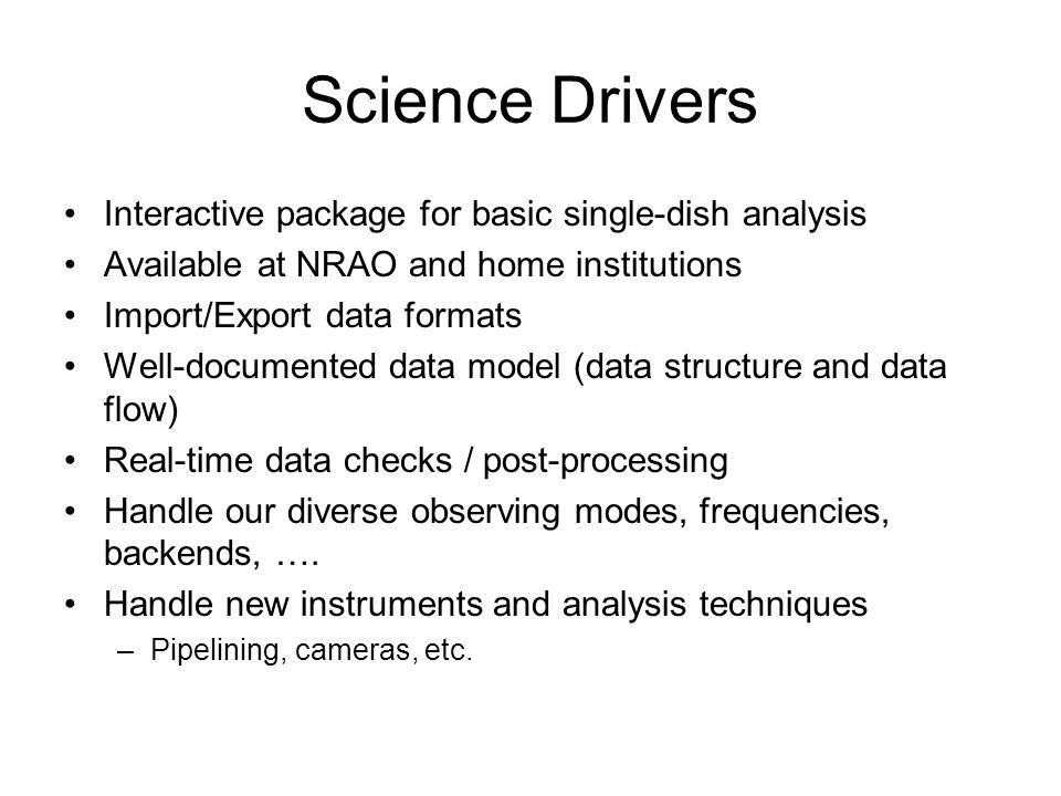Science Drivers Interactive package for basic single-dish analysis Available at NRAO and home institutions Import/Export data formats Well-documented data model (data structure and data flow) Real-time data checks / post-processing Handle our diverse observing modes, frequencies, backends, ….