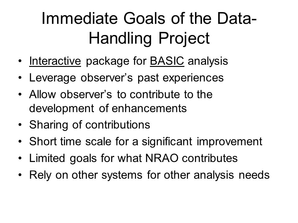 Immediate Goals of the Data- Handling Project Interactive package for BASIC analysis Leverage observer's past experiences Allow observer's to contribute to the development of enhancements Sharing of contributions Short time scale for a significant improvement Limited goals for what NRAO contributes Rely on other systems for other analysis needs