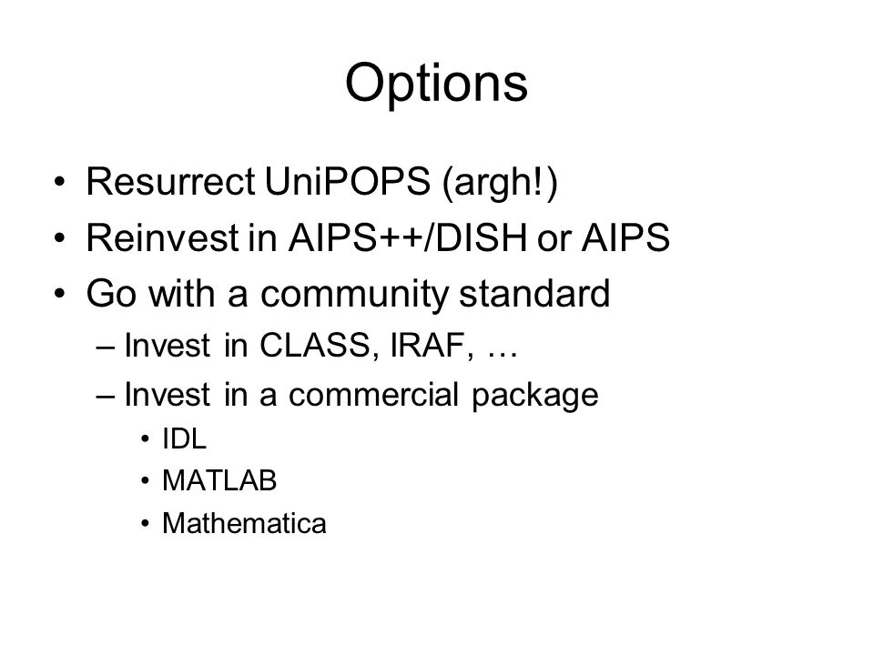 Options Resurrect UniPOPS (argh!) Reinvest in AIPS++/DISH or AIPS Go with a community standard –Invest in CLASS, IRAF, … –Invest in a commercial package IDL MATLAB Mathematica