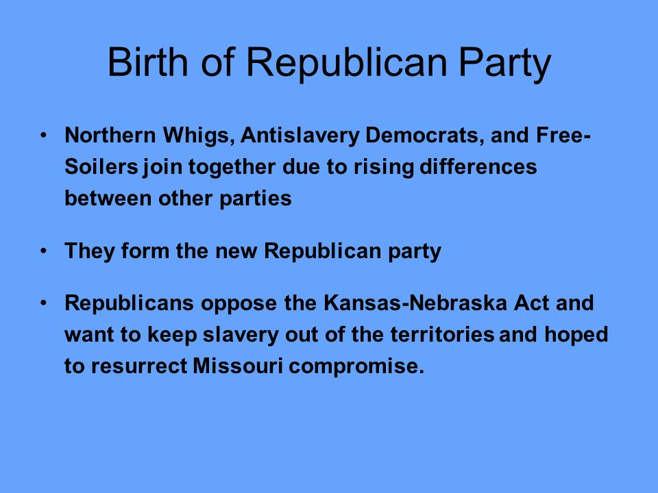 Birth of Republican Party Northern Whigs, Antislavery Democrats, and Free- Soilers join together due to rising differences between other parties They form the new Republican party Republicans oppose the Kansas-Nebraska Act and want to keep slavery out of the territories and hoped to resurrect Missouri compromise.