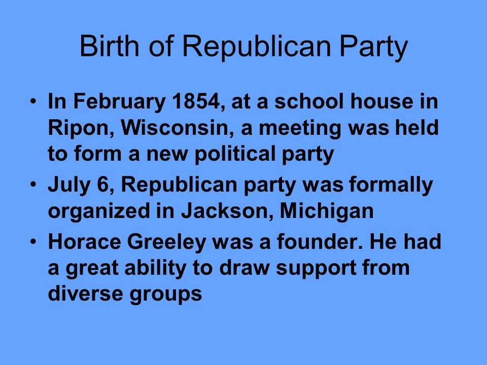Birth of Republican Party In February 1854, at a school house in Ripon, Wisconsin, a meeting was held to form a new political party July 6, Republican party was formally organized in Jackson, Michigan Horace Greeley was a founder.