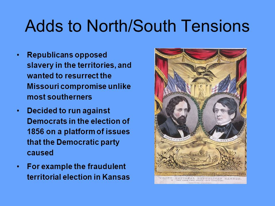 Adds to North/South Tensions Republicans opposed slavery in the territories, and wanted to resurrect the Missouri compromise unlike most southerners D