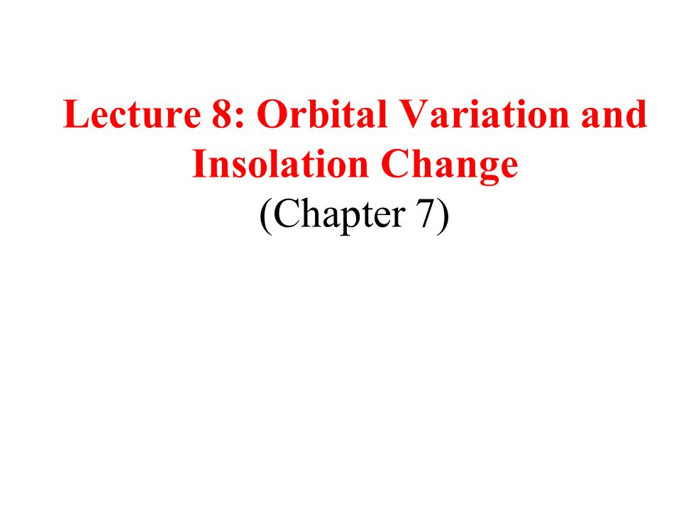 Lecture 8: Orbital Variation and Insolation Change (Chapter 7)