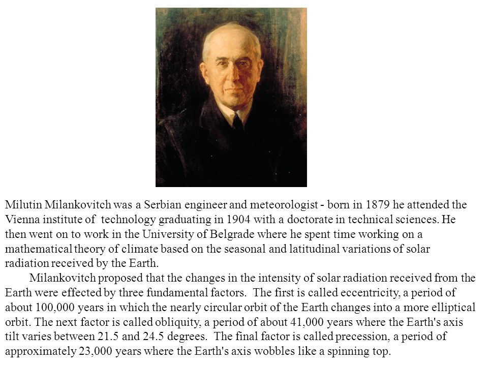 Milutin Milankovitch was a Serbian engineer and meteorologist - born in 1879 he attended the Vienna institute of technology graduating in 1904 with a doctorate in technical sciences.