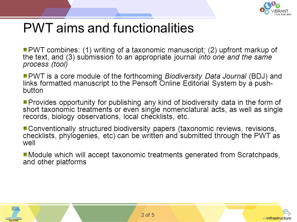 Virtual Biodiversity ViBRANT 2 of PWT aims and functionalities 5 PWT combines: (1) writing of a taxonomic manuscript; (2) upfront markup of the text, and (3) submission to an appropriate journal into one and the same process (tool) PWT is a core module of the forthcoming Biodiversity Data Journal (BDJ) and links formatted manuscript to the Pensoft Online Editorial System by a push- button Provides opportunity for publishing any kind of biodiversity data in the form of short taxonomic treatments or even single nomenclatural acts, as well as single records, biology observations, local checklists, etc.