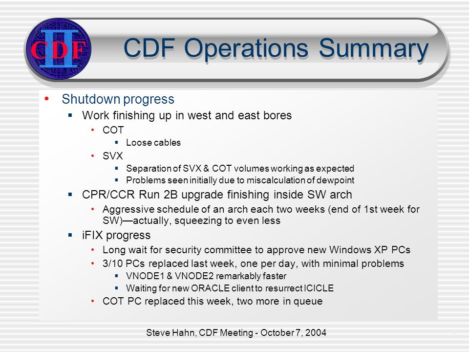 Steve Hahn, CDF Meeting - October 7, 20042 CDF Operations Summary Electronics problem Electronics problem Light OK SW SE Note 25% more light in SW arch due to 50 cm less fiber