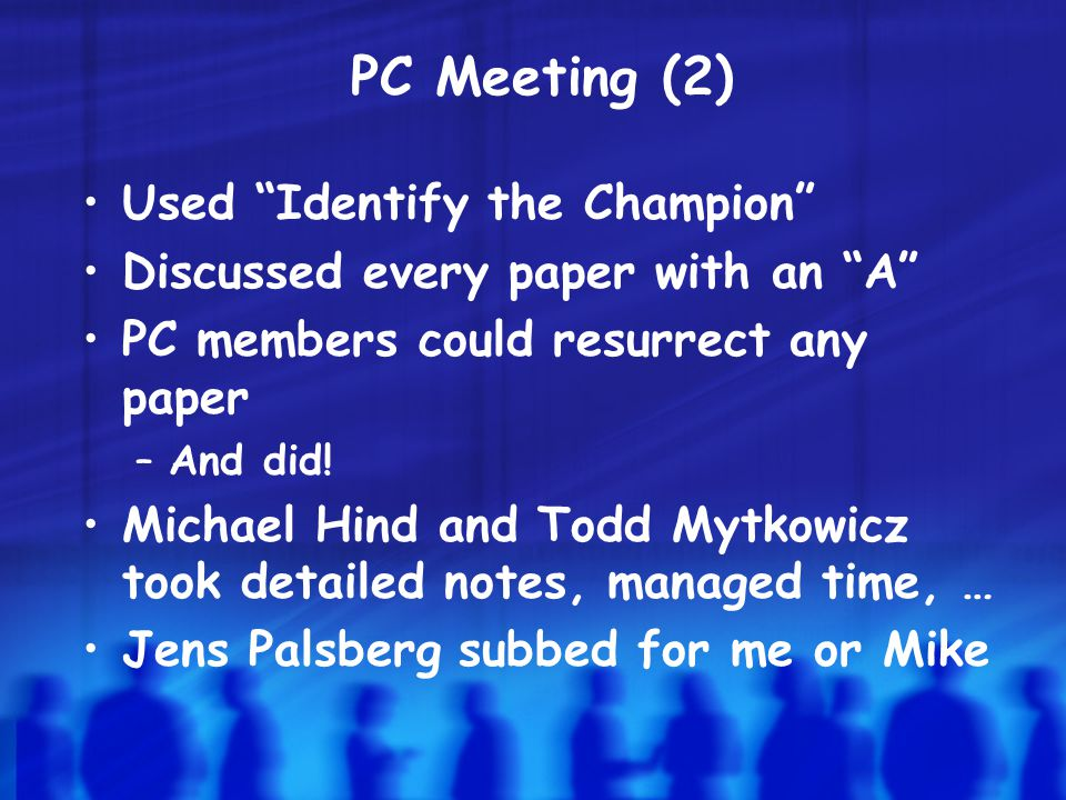 PC Meeting (2) Used Identify the Champion Discussed every paper with an A PC members could resurrect any paper –And did.