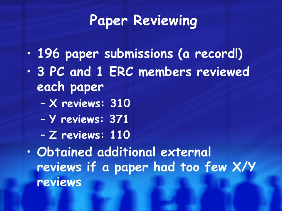 Paper Reviewing 196 paper submissions (a record!) 3 PC and 1 ERC members reviewed each paper –X reviews: 310 –Y reviews: 371 –Z reviews: 110 Obtained additional external reviews if a paper had too few X/Y reviews