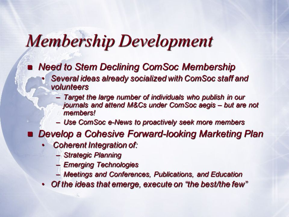 Membership Development n Need to Stem Declining ComSoc Membership Several ideas already socialized with ComSoc staff and volunteersSeveral ideas already socialized with ComSoc staff and volunteers –Target the large number of individuals who publish in our journals and attend M&Cs under ComSoc aegis – but are not members.