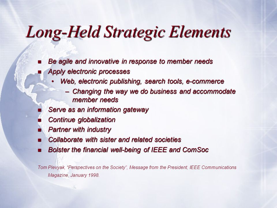Long-Held Strategic Elements n Be agile and innovative in response to member needs n Apply electronic processes Web, electronic publishing, search tools, e-commerceWeb, electronic publishing, search tools, e-commerce –Changing the way we do business and accommodate member needs n Serve as an information gateway n Continue globalization n Partner with industry n Collaborate with sister and related societies n Bolster the financial well-being of IEEE and ComSoc Tom Plevyak, Perspectives on the Society , Message from the President, IEEE Communications Magazine, January 1998.