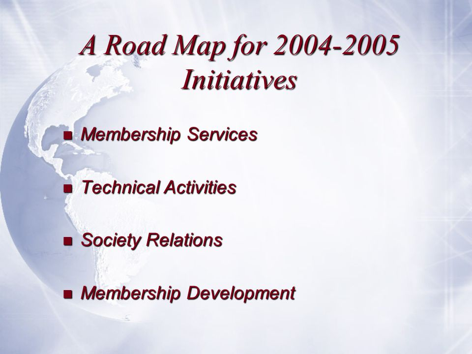 A Road Map for 2004-2005 Initiatives n Membership Services n Technical Activities n Society Relations n Membership Development