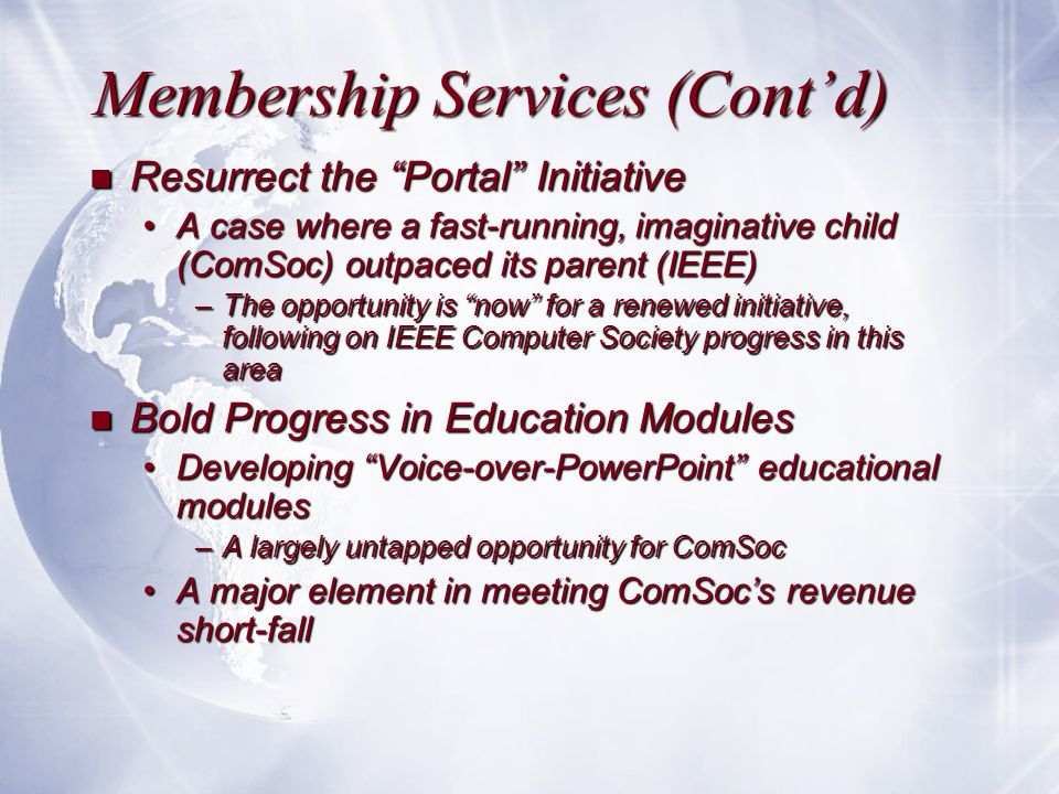 Membership Services (Cont'd) n Resurrect the Portal Initiative A case where a fast-running, imaginative child (ComSoc) outpaced its parent (IEEE)A case where a fast-running, imaginative child (ComSoc) outpaced its parent (IEEE) –The opportunity is now for a renewed initiative, following on IEEE Computer Society progress in this area n Bold Progress in Education Modules Developing Voice-over-PowerPoint educational modulesDeveloping Voice-over-PowerPoint educational modules –A largely untapped opportunity for ComSoc A major element in meeting ComSoc's revenue short-fallA major element in meeting ComSoc's revenue short-fall