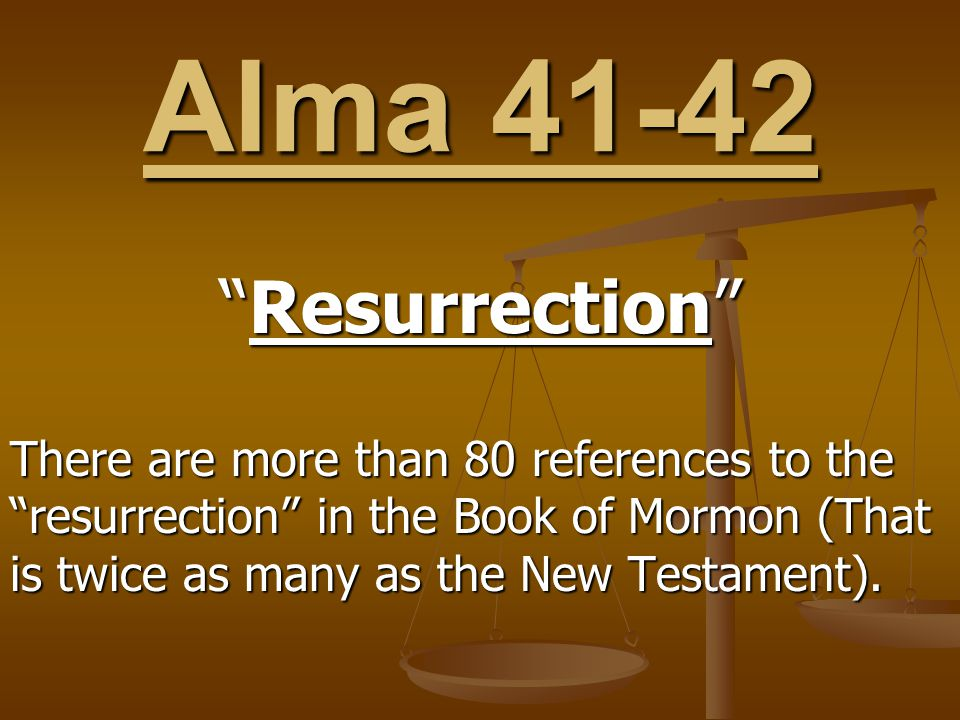 "Alma 41-42 ""Resurrection"" There are more than 80 references to the ""resurrection"" in the Book of Mormon (That is twice as many as the New Testament)."