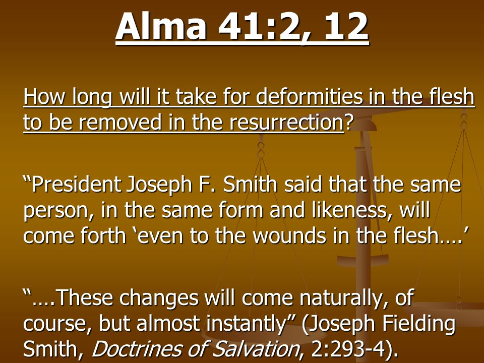 "Alma 41:2, 12 How long will it take for deformities in the flesh to be removed in the resurrection? ""President Joseph F. Smith said that the same pers"
