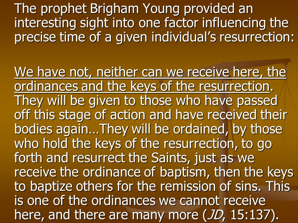 The prophet Brigham Young provided an interesting sight into one factor influencing the precise time of a given individual's resurrection: We have not