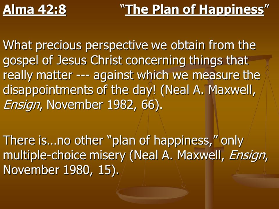 "Alma 42:8 ""The Plan of Happiness"" What precious perspective we obtain from the gospel of Jesus Christ concerning things that really matter --- against"