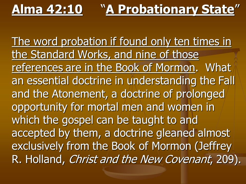 "Alma 42:10""A Probationary State"" The word probation if found only ten times in the Standard Works, and nine of those references are in the Book of Mor"