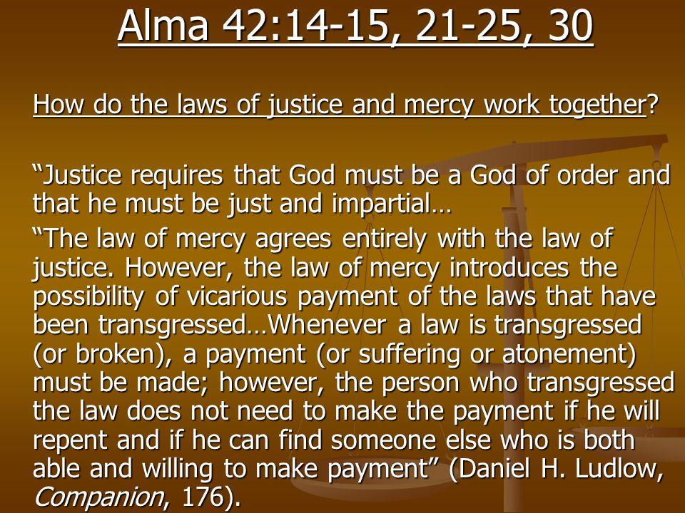 "Alma 42:14-15, 21-25, 30 How do the laws of justice and mercy work together? ""Justice requires that God must be a God of order and that he must be jus"