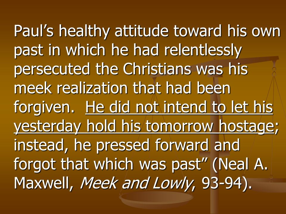 Paul's healthy attitude toward his own past in which he had relentlessly persecuted the Christians was his meek realization that had been forgiven. He